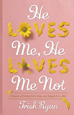 He Loves Me,  He Loves Me Not A Memoir of Finding Faith,  Hope,  and Happily Ever After