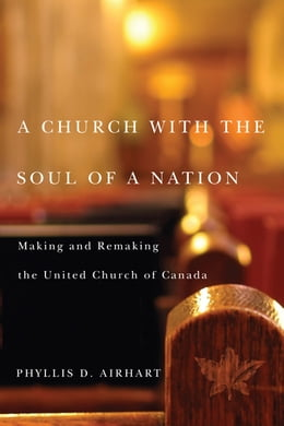 Book A Church with the Soul of a Nation: Making and Remaking the United Church of Canada by Phyllis Airhart