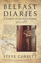 Belfast Diaries: A Gunner In Northern Ireland 1971-74 by Steve Corbett