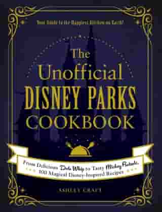 The Unofficial Disney Parks Cookbook: From Delicious Dole Whip to Tasty Mickey Pretzels, 100 Magical Disney-Inspired Recipes de Ashley Craft