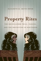 Property Rites: The Rhinelander Trial, Passing, and the Protection of Whiteness by Elizabeth M. Smith-Pryor