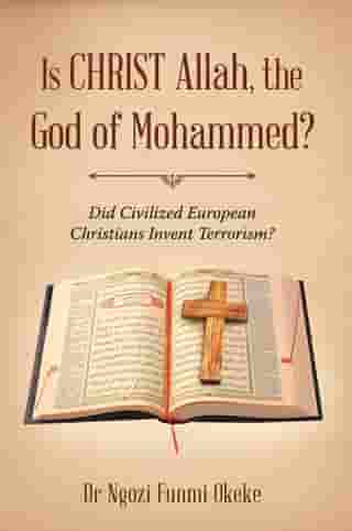 Is Christ Allah, the God of Mohammed?: Did Civilized European Christians Invent Terrorism?