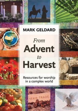 Book From Advent to Harvest: Resources for worship in a complex world by Mark Geldard