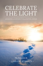 Celebrate the Light: Lessons Learned Following Jesus by Lorraine Myrholm