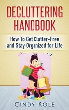 Decluttering Handbook: How To Get Clutter-Free and Stay Organized for Life by Cindy Kole