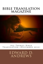 BIBLE TRANSLATION MAGAZINE: All Things Bible Translation (December 2012) by Edward D. Andrews