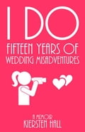 """I Do"" Fifteen Years of Wedding Misadventures"