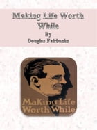 Making Life Worth While by Douglas Fairbanks