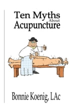 10 Myths About Acupuncture by Bonnie Koenig, LAc