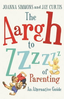 The Aargh to Zzzz of Parenting: An Alternative Guide