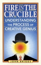 Fire in the Crucible: Understanding the Process of Creative Genius by Briggs, John