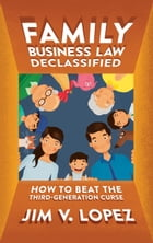 Family Business Law Declassified: How to Beat the Third-Generation Curse by Jim V. Lopez