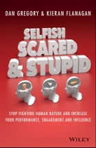 Selfish, Scared and Stupid: Stop Fighting Human Nature And Increase Your Performance, Engagement…