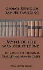 """Myth of the """"Manuscript Found"""" And The Complete Original Spaulding Manuscript: The Faith-Promoting Series Book 11 by George Reynolds"""