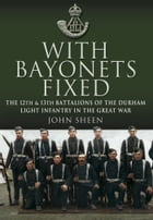 With Bayonets Fixed: The 12th & 13th Battalions of the Durham Light Infantry in the Great War by John  Sheen