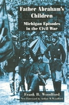 Father Abraham's Children: Michigan Episodes in the Civil War by Frank B. Woodford