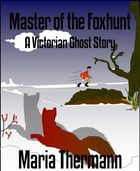 Master of the Foxhunt: A Victorian Ghost Story by Maria Thermann