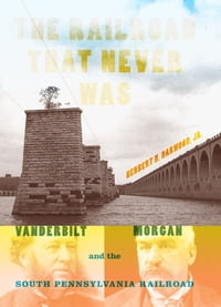 The Railroad That Never Was: Vanderbilt, Morgan, and the South Pennsylvania Railroad