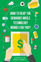 How to reap the rewards while technology works for you: Enjoy the rewards while app and games works for you by Vicente Ribeiro G. Jr. - Osmar André V.