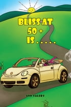 Bliss at 50 + is . . . . . by Ann Valery