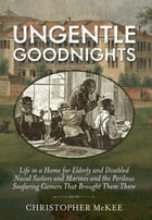 Ungentle Goodnights: Life in a Home for Elderly and Disabled Naval Sailors and Marines and the Perilous Seafaring Careers by Christopher McKee