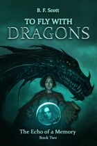 To Fly with Dragons: The Echo of a Memory by B.F. Scott