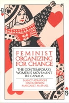 Feminist Organizing for Change: The Contemporary Women's Movement in Canada by Nancy Adamson