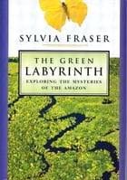 The Green Labyrinth: Exploring the Mysteries of the Amazon by Sylvia Fraser