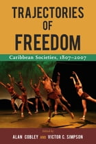 Trajectories of Freedom: Caribbean Societies, 1807-2007 by Alan Cobley