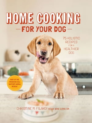 Home Cooking for Your Dog: 75 Holistic Recipes for a Healthier Dog by Christine Filardi