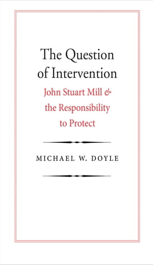 The Question of Intervention John Stuart Mill and the Responsibility to Protect