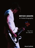 Bryan Adams: A Fretted Biography - The First Six Albums by Mark Duffett