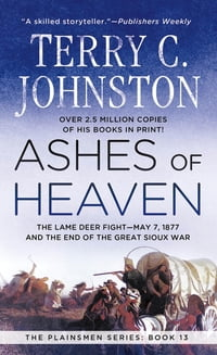 Ashes of Heaven: The Lame Deer Fight - May 7,1877 and the End of the Great Sioux War
