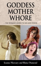 GODDESS, MOTHER, WHORE: A Woman's Guide to Sex and Power by Joanna Mercury