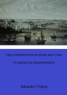 The Contribution of Spain and Cuba to American Independence: A Forgotten Ally by Eduardo J Tejera