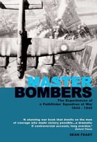 Master Bombers: The Experiences of a Pathfinder Squadron at War, 1942-1945 by Sean Feast