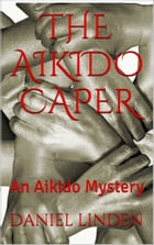 THE AIKIDO CAPER: An Aikido Mystery by Daniel Linden