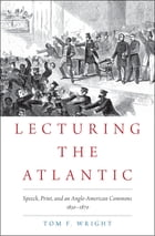 Lecturing the Atlantic: Speech, Print, and an Anglo-American Commons 1830-1870 by Tom F. Wright