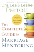 The Complete Guide to Marriage Mentoring: Connecting Couples to Build Better Marriages by Les and Leslie Parrott