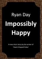 Impossibly Happy: A new short story by the author of 'Heart-shaped Holes' by Ryan Day