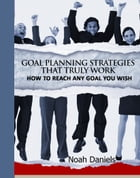 Goal Planning Strategies That Truly Work: How To Reach Any Goal You Wish by Noah Daniels