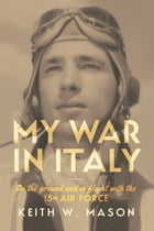 My War in Italy: On the Ground and in Flight with the 15th Air Force by Keith W. Mason