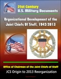 21st Century U.S. Military Documents: Organizational Development of the Joint Chiefs Of Staff, 1942-2013, Office of Chairman of the Joint Chiefs of Staff - JCS Origin to 2013 Reorganization Promo Code