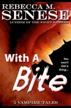 With a Bite: 5 Vampire Tales by Rebecca M. Senese