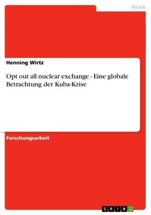 Opt out all nuclear exchange - Eine globale Betrachtung der Kuba-Krise: Eine globale Betrachtung der Kuba-Krise by Henning Wirtz