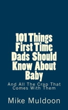 101 Things First Time Dads Should Know About Baby: And All The Crap That Comes With Them by Mike Muldoon