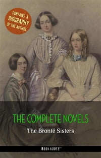 The Brontë Sisters: The Complete Novels + A Biography of the Author