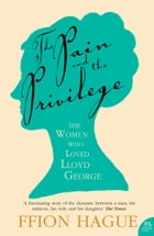 The Pain and the Privilege: The Women in Lloyd George's Life by Ffion Hague
