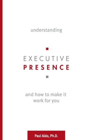 Understanding Executive Presence: And How to Make It Work for You by Paul Aldo, Ph.D.