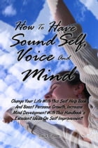 How To Have Sound Self, Voice And Mind: Change Your Life With This Self Help Book And Boost Personal Growth, Increase Mind Development With  by Travis P. Wade